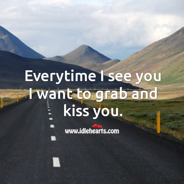 Everytime I see you I want to grab and kiss you. Image