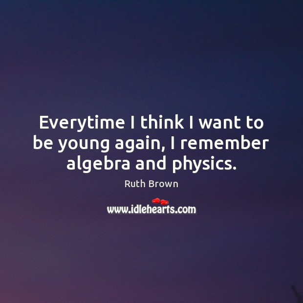 Everytime I think I want to be young again, I remember algebra and physics. Ruth Brown Picture Quote