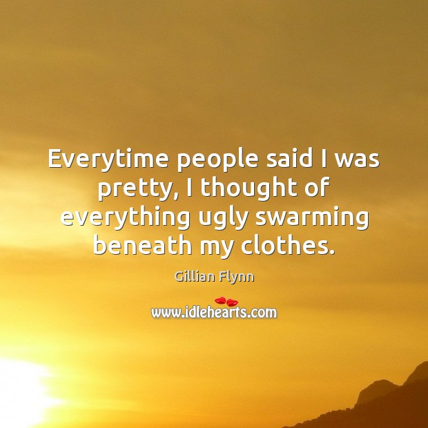 Everytime people said I was pretty, I thought of everything ugly swarming Gillian Flynn Picture Quote