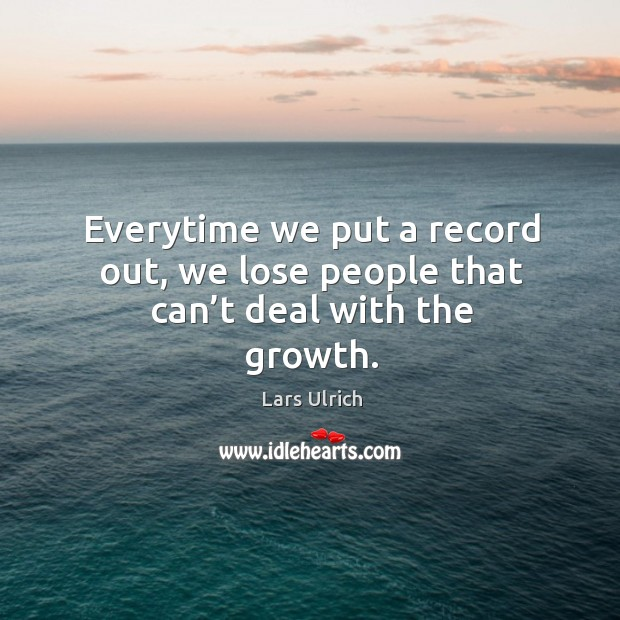 Everytime we put a record out, we lose people that can't deal with the growth. Image
