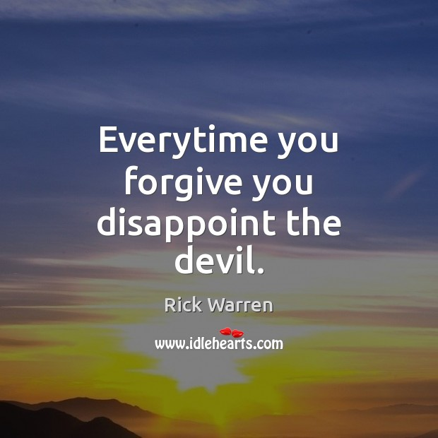 Everytime you forgive you disappoint the devil. Rick Warren Picture Quote