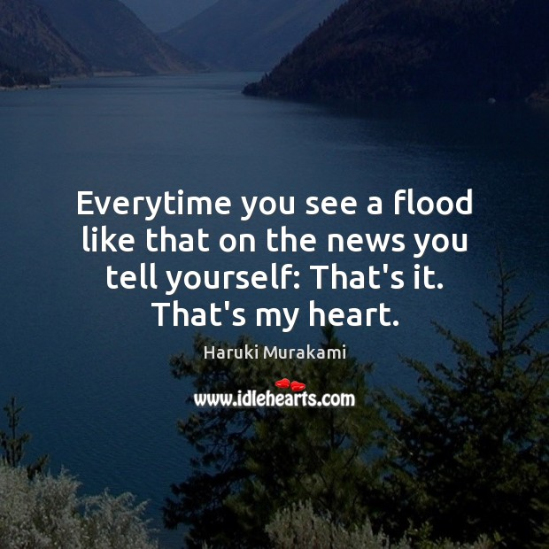 Everytime you see a flood like that on the news you tell Image