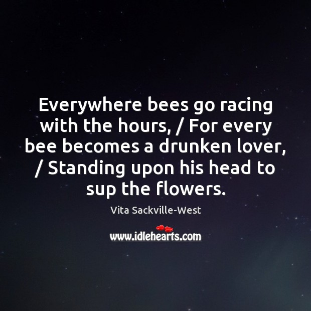 Everywhere bees go racing with the hours, / For every bee becomes a Vita Sackville-West Picture Quote