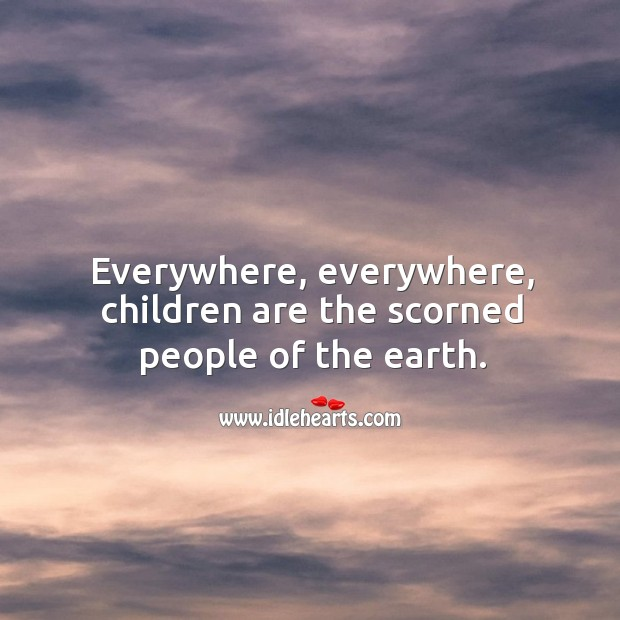 Everywhere, everywhere, children are the scorned people of the earth. Image