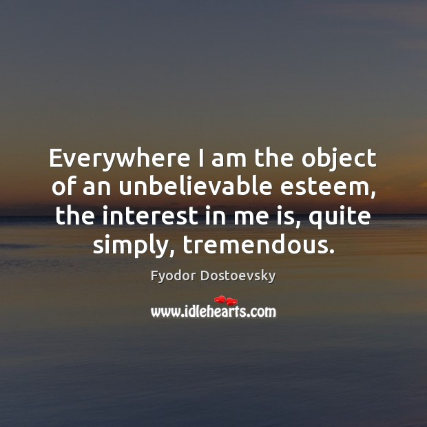 Everywhere I am the object of an unbelievable esteem, the interest in Fyodor Dostoevsky Picture Quote