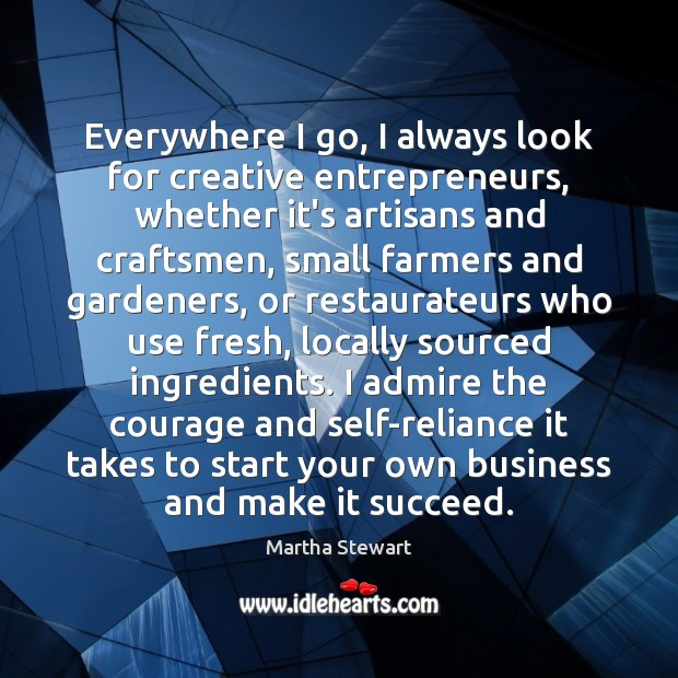 Everywhere I go, I always look for creative entrepreneurs, whether it's artisans Martha Stewart Picture Quote
