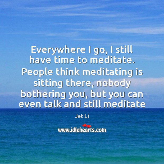 Everywhere I go, I still have time to meditate. People think meditating Jet Li Picture Quote