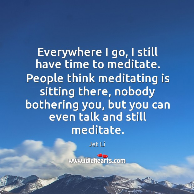 Everywhere I go, I still have time to meditate. Jet Li Picture Quote