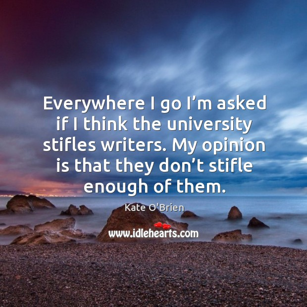 Everywhere I go I'm asked if I think the university stifles writers. My opinion is that they don't stifle enough of them. Kate O'Brien Picture Quote