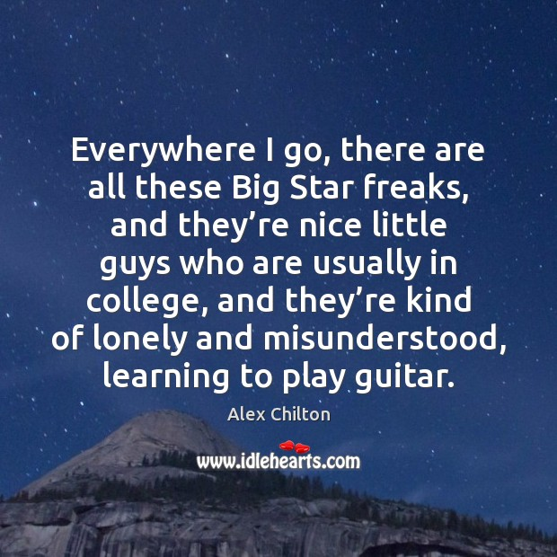 Image, Everywhere I go, there are all these Big Star freaks, and they'