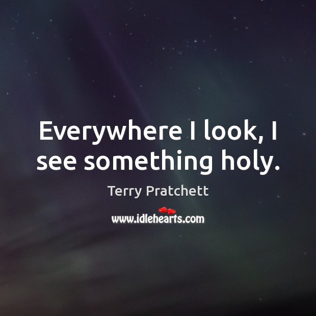 Everywhere I look, I see something holy. Terry Pratchett Picture Quote