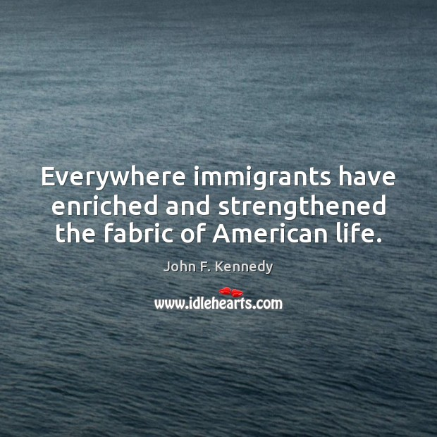 Everywhere immigrants have enriched and strengthened the fabric of American life. John F. Kennedy Picture Quote