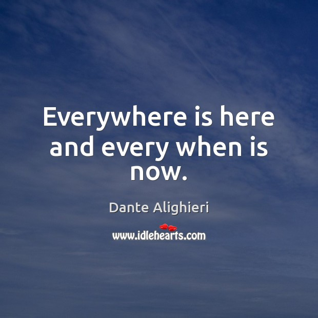 Everywhere is here and every when is now. Dante Alighieri Picture Quote