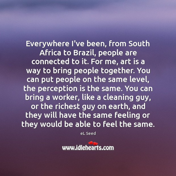 Everywhere I've been, from South Africa to Brazil, people are connected to Perception Quotes Image