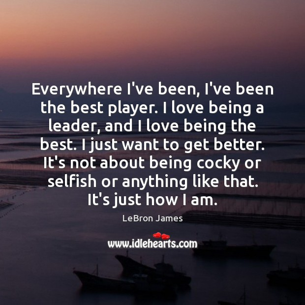 Everywhere I've been, I've been the best player. I love being a LeBron James Picture Quote