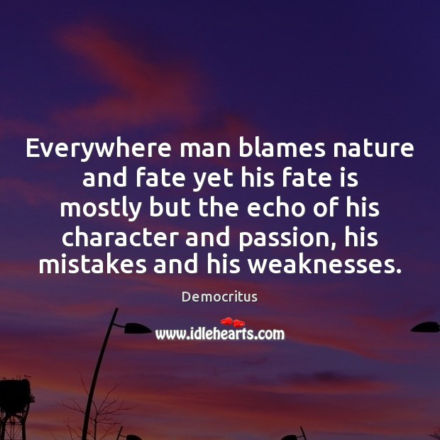Everywhere man blames nature and fate yet his fate is mostly but Democritus Picture Quote