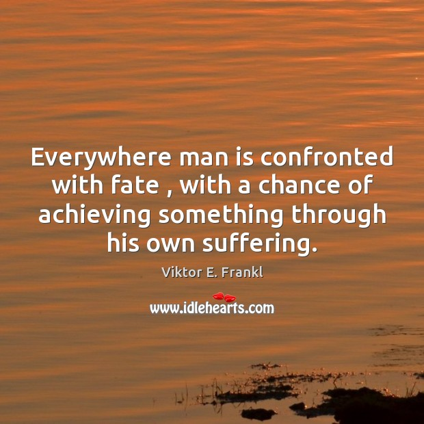 Everywhere man is confronted with fate , with a chance of achieving something Image