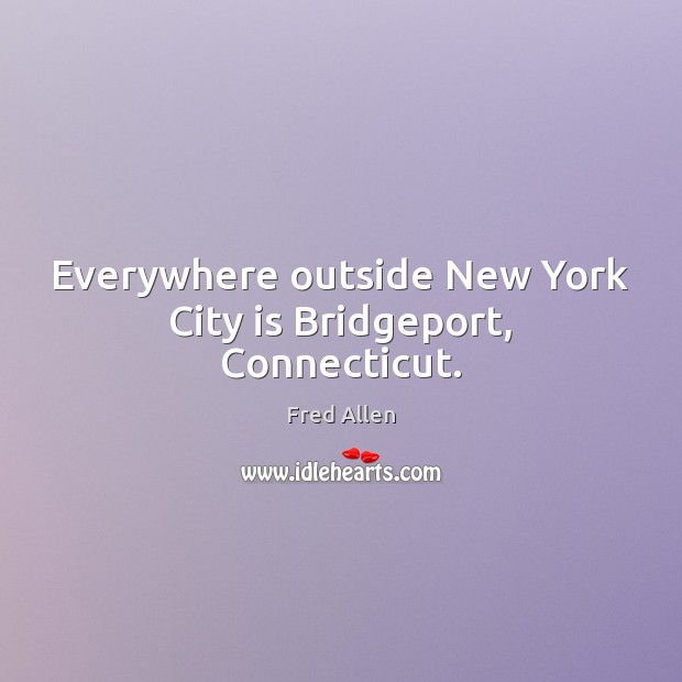 Everywhere outside New York City is Bridgeport, Connecticut. Fred Allen Picture Quote