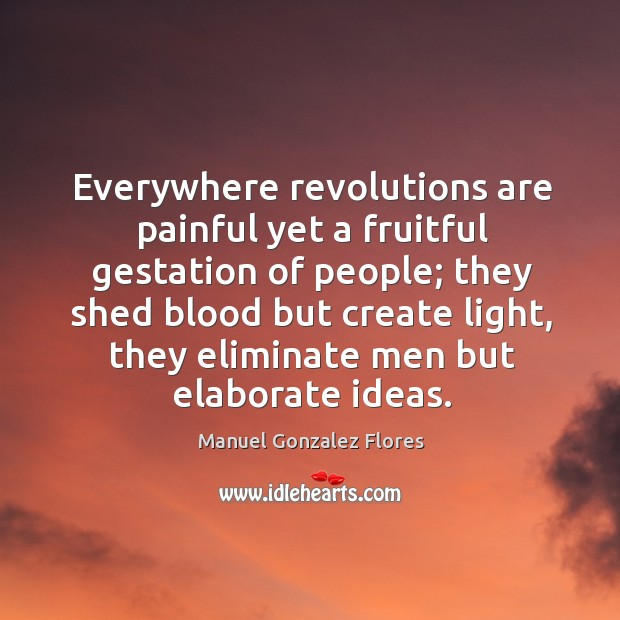 Everywhere revolutions are painful yet a fruitful gestation of people; they shed Image