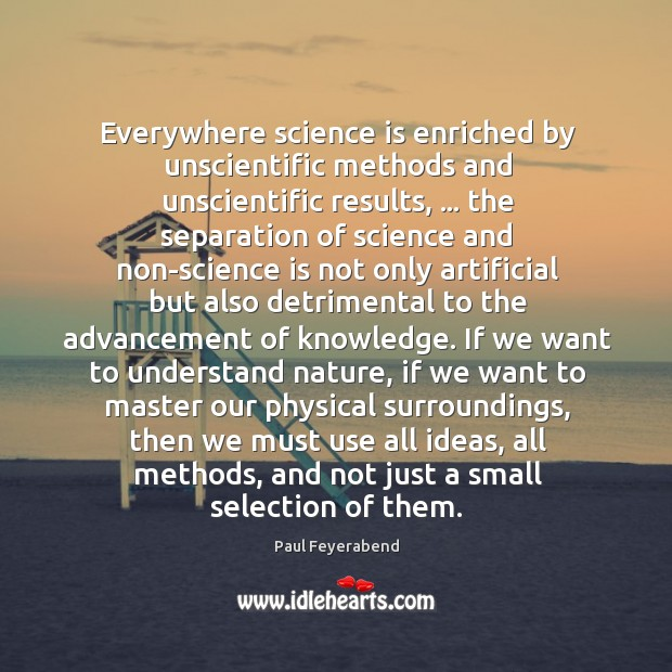 Everywhere science is enriched by unscientific methods and unscientific results, … the separation Paul Feyerabend Picture Quote