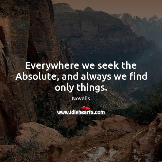 Everywhere we seek the Absolute, and always we find only things. Novalis Picture Quote