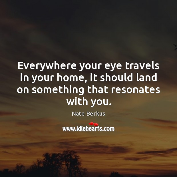 Everywhere your eye travels in your home, it should land on something Nate Berkus Picture Quote