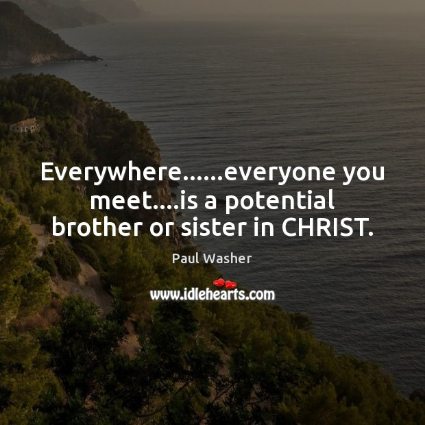 Everywhere……everyone you meet….is a potential brother or sister in CHRIST. Paul Washer Picture Quote