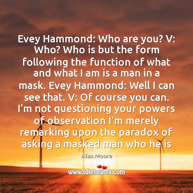 Evey Hammond: Who are you? V: Who? Who is but the form Alan Moore Picture Quote