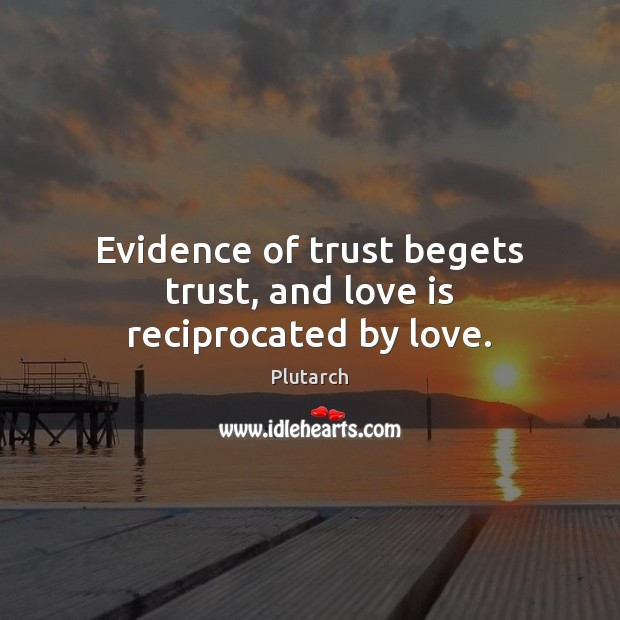 Evidence of trust begets trust, and love is reciprocated by love. Plutarch Picture Quote