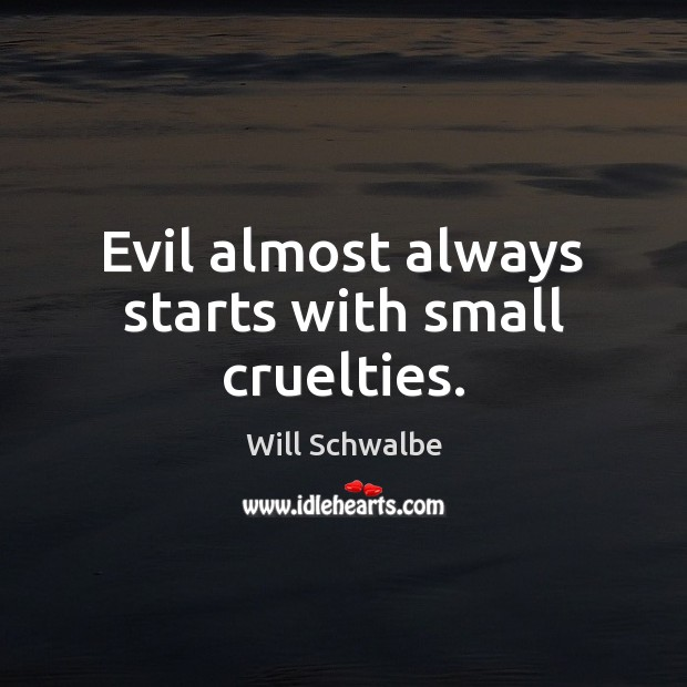 Evil almost always starts with small cruelties. Image
