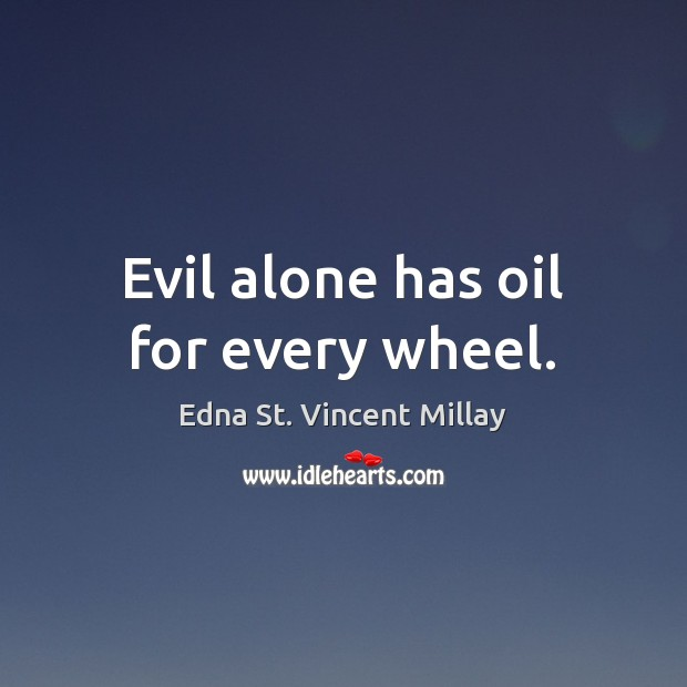 Evil alone has oil for every wheel. Edna St. Vincent Millay Picture Quote
