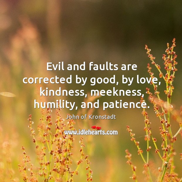 Evil and faults are corrected by good, by love, kindness, meekness, humility, John of Kronstadt Picture Quote