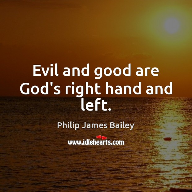 Evil and good are God's right hand and left. Philip James Bailey Picture Quote