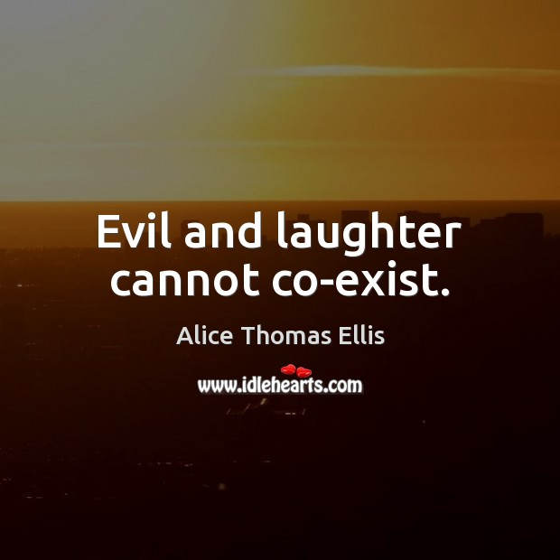 Image, Evil and laughter cannot co-exist.