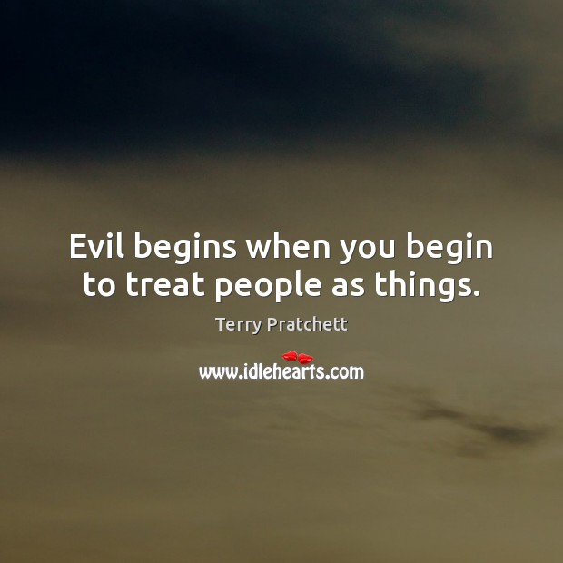 Evil begins when you begin to treat people as things. Terry Pratchett Picture Quote