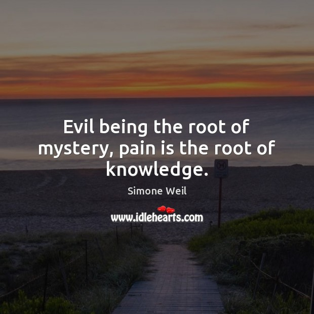 Evil being the root of mystery, pain is the root of knowledge. Simone Weil Picture Quote