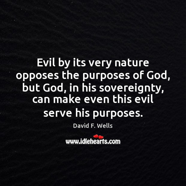 Evil by its very nature opposes the purposes of God, but God, David F. Wells Picture Quote