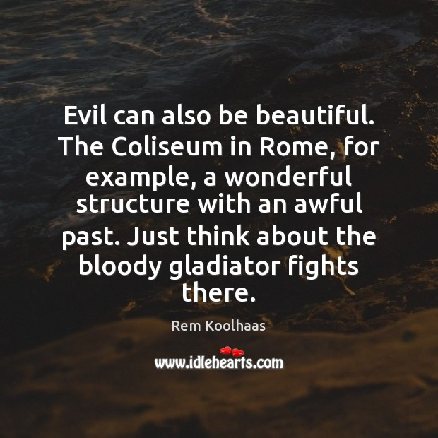 Evil can also be beautiful. The Coliseum in Rome, for example, a Rem Koolhaas Picture Quote