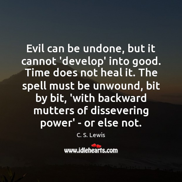 Evil can be undone, but it cannot 'develop' into good. Time does Image