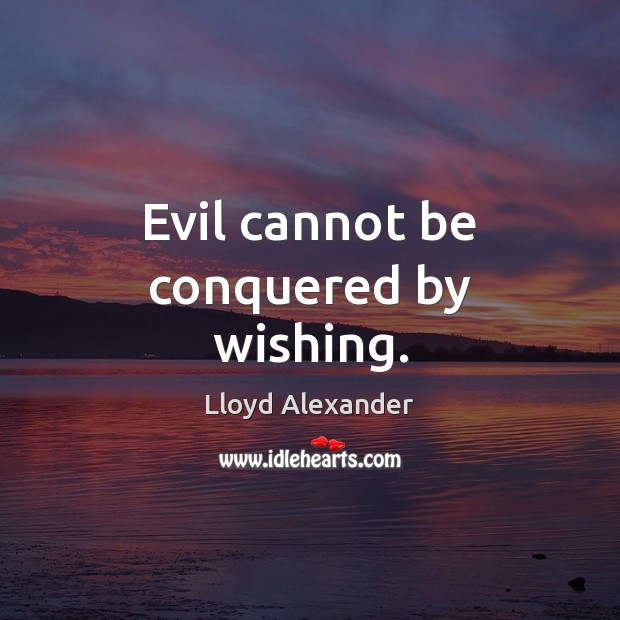 Evil cannot be conquered by wishing. Lloyd Alexander Picture Quote