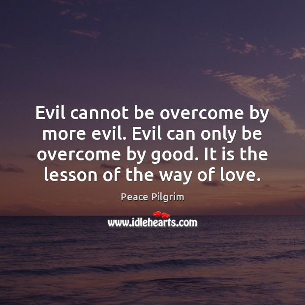 Evil cannot be overcome by more evil. Evil can only be overcome Peace Pilgrim Picture Quote