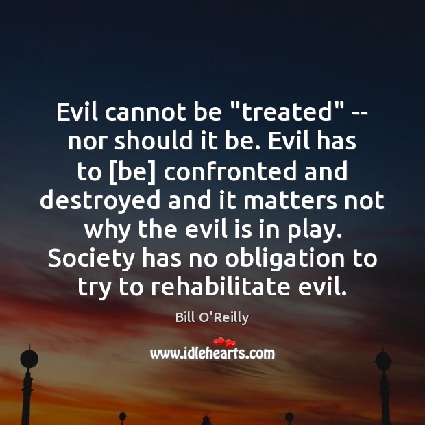 """Evil cannot be """"treated"""" — nor should it be. Evil has to [ Bill O'Reilly Picture Quote"""