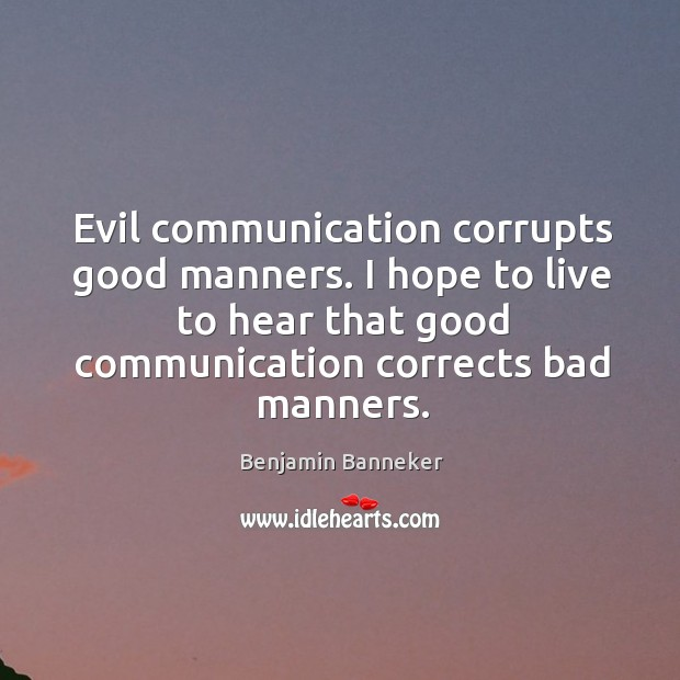Image, Evil communication corrupts good manners. I hope to live to hear that good communication corrects bad manners.