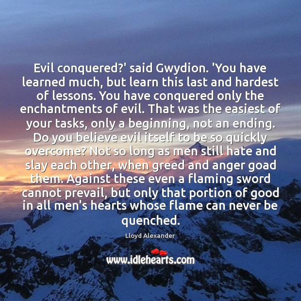 Evil conquered?' said Gwydion. 'You have learned much, but learn this Lloyd Alexander Picture Quote