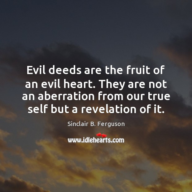Evil deeds are the fruit of an evil heart. They are not Sinclair B. Ferguson Picture Quote