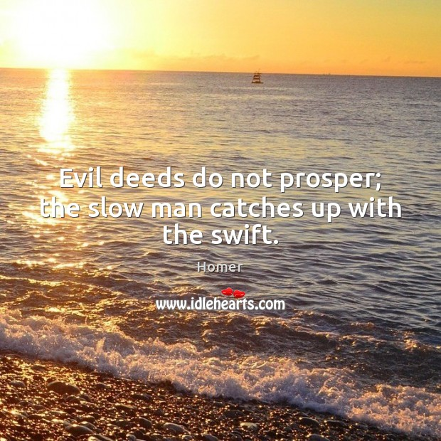 Evil deeds do not prosper; the slow man catches up with the swift. Homer Picture Quote