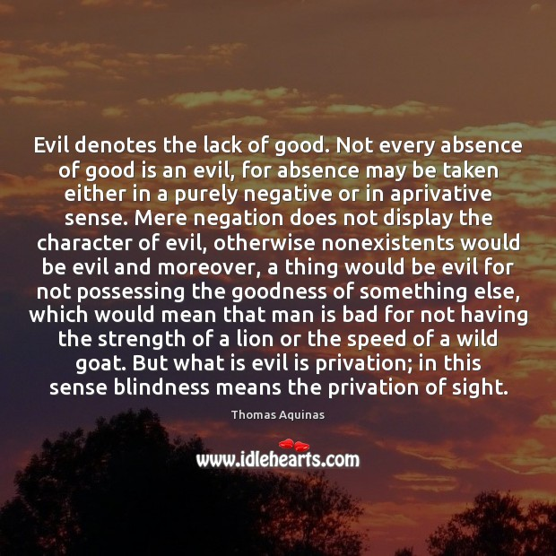 Evil denotes the lack of good. Not every absence of good is Thomas Aquinas Picture Quote