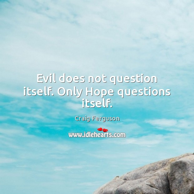 Evil does not question itself. Only Hope questions itself. Image