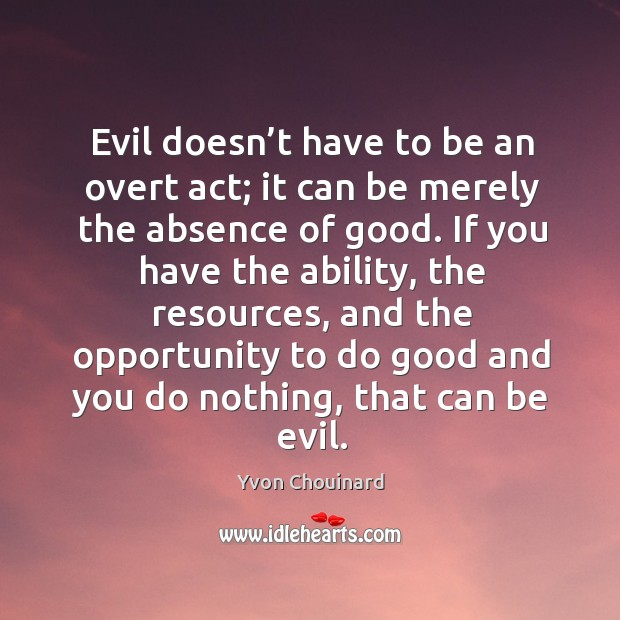 Evil doesn't have to be an overt act; it can be Yvon Chouinard Picture Quote