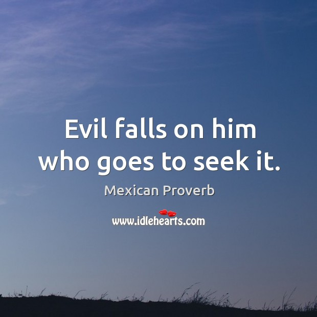Evil falls on him who goes to seek it. Mexican Proverbs Image